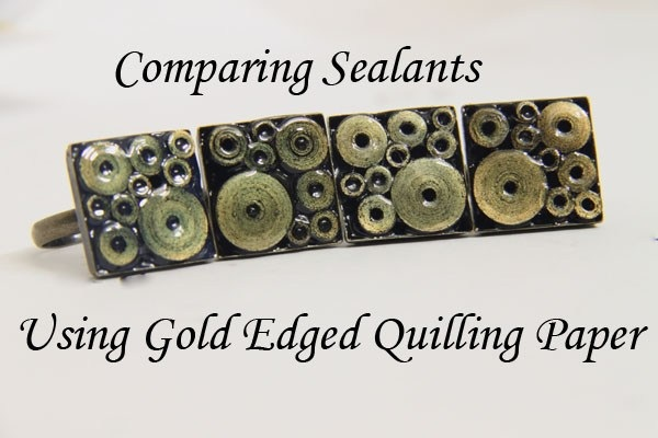 Sealants and Glazes for Paper Quilling Jewelry Gold Edged Paper in Bezel Ring Diamond Glaze vs 3D Crystal Lacquer vs Crystal Coat Glaze vs Glossy Perfect Paper Adhesive